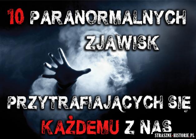 10 paranormalnych zjawisk przytrafiających się każdemu z nas